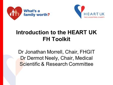 Introduction to the HEART UK FH Toolkit Dr Jonathan Morrell, Chair, FHGIT Dr Dermot Neely, Chair, Medical Scientific & Research Committee.