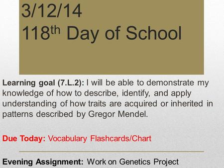 3/12/14 118 th Day of School Learning goal (7.L.2): I will be able to demonstrate my knowledge of how to describe, identify, and apply understanding of.