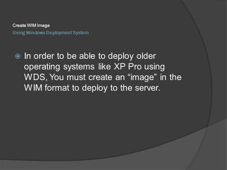 "Using Windows Deployment System Create WIM Image  In order to be able to deploy older operating systems like XP Pro using WDS, You must create an ""image"""