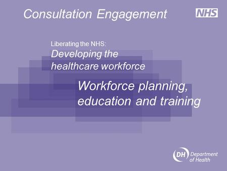 Liberating the NHS: Developing the healthcare workforce Workforce planning, education and training Consultation Engagement.