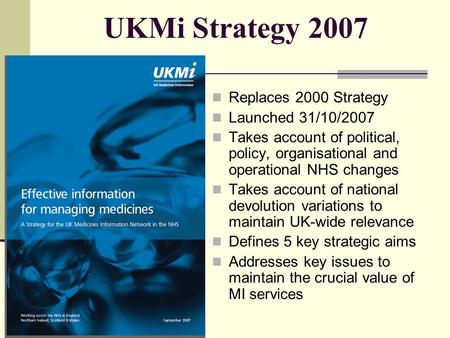 UKMi Strategy 2007 Replaces 2000 Strategy Launched 31/10/2007 Takes account of political, policy, organisational and operational NHS changes Takes account.