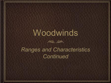 WoodwindsWoodwinds Ranges and Characteristics Continued.