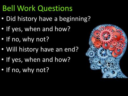 Bell Work Questions Did history have a beginning? If yes, when and how? If no, why not? Will history have an end? If yes, when and how? If no, why not?
