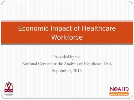 Provided by the National Center for the Analysis of Healthcare Data September, 2013 Economic Impact of Healthcare Workforce.