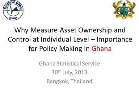 Why Measure Asset Ownership and Control at Individual Level – Importance for Policy Making in Ghana Ghana Statistical Service 30 th July, 2013 Bangkok,