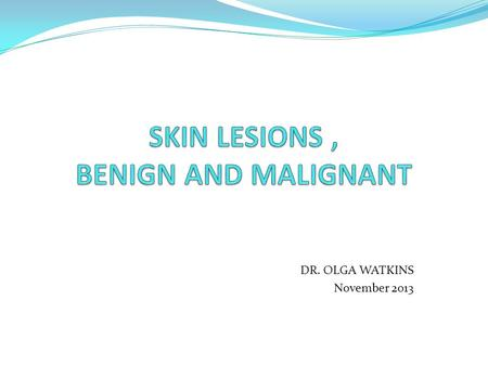 DR. OLGA WATKINS November 2013. Outline Of Presentation Common Skin Lesions, Benign And Malignant Assessment Of Pigmented Lesion Points to take home.