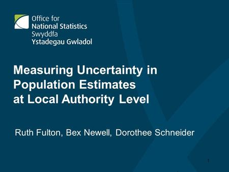 1 Measuring Uncertainty in Population Estimates at Local Authority Level Ruth Fulton, Bex Newell, Dorothee Schneider.