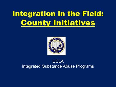 Integration in the Field: County Initiatives UCLA Integrated Substance Abuse Programs.