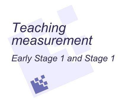 Teaching measurement Early Stage 1 and Stage 1. Understanding measurement Length When measuring length, area and volume, the units of measure are aligned.