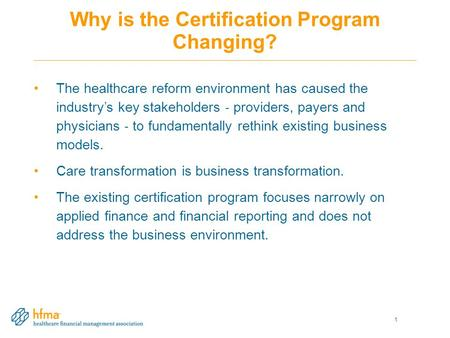 Why is the Certification Program Changing? The healthcare reform environment has caused the industry's key stakeholders ‐ providers, payers and physicians.