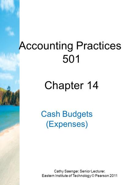 Accounting Practices 501 Chapter 14 Cash Budgets (Expenses) Cathy Saenger, Senior Lecturer, Eastern Institute of Technology © Pearson 2011.