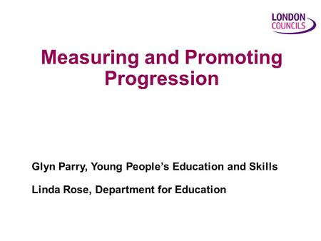 Measuring and Promoting Progression Glyn Parry, Young People's Education and Skills Linda Rose, Department for Education.