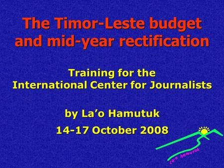 The Timor-Leste budget and mid-year rectification Training for the International Center for Journalists by La'o Hamutuk 14-17 October 2008.