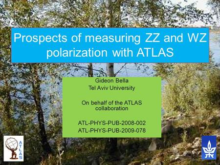 Gideon Bella Tel Aviv University On behalf of the ATLAS collaboration ATL-PHYS-PUB-2008-002 ATL-PHYS-PUB-2009-078 Prospects of measuring ZZ and WZ polarization.