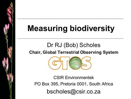 Measuring biodiversity Dr RJ (Bob) Scholes Chair, Global Terrestrial Observing System CSIR Environmentek PO Box 395, Pretoria 0001, South Africa