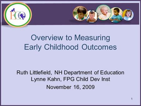 Overview to Measuring Early Childhood Outcomes Ruth Littlefield, NH Department of Education Lynne Kahn, FPG Child Dev Inst November 16, 2009 1.