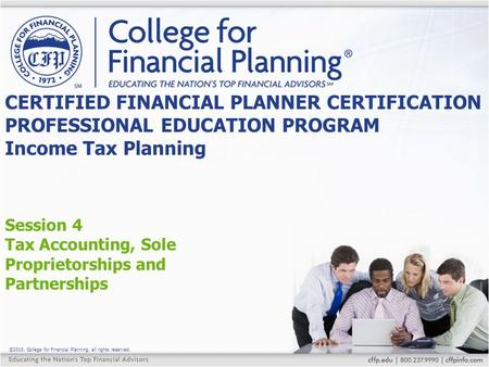 ©2015, College for Financial Planning, all rights reserved. Session 4 Tax Accounting, Sole Proprietorships and Partnerships CERTIFIED FINANCIAL PLANNER.