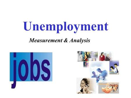 Unemployment Measurement & Analysis. 2015 Unemployment Rate Great Recession 10.2% 5.1% On the surface, the unemployment number looks good, but……