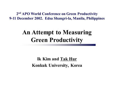 Ik Kim and Tak Hur Konkuk University, Korea An Attempt to Measuring Green Productivity 2 nd APO World Conference on Green Productivity 9-11 December 2002.
