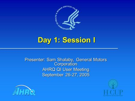 Day 1: Session I Presenter: Sam Shalaby, General Motors Corporation AHRQ QI User Meeting September 26-27, 2005.