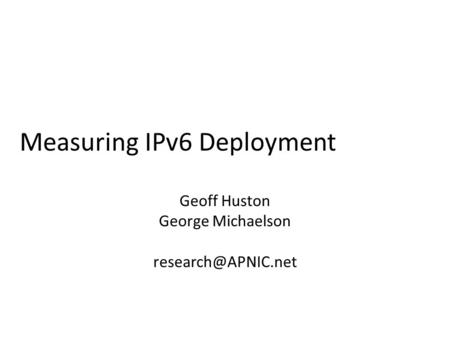 Measuring IPv6 Deployment Geoff Huston George Michaelson