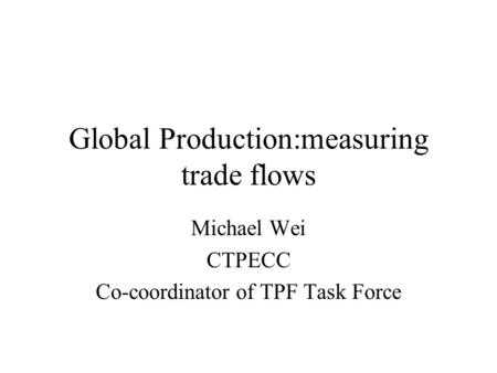 Global Production:measuring trade flows Michael Wei CTPECC Co-coordinator of TPF Task Force.