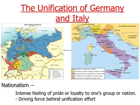 The Unification of Germany The Unification of Germany and Italy Nationalism – Intense feeling of pride or loyalty to one's group or nation. - Driving force.