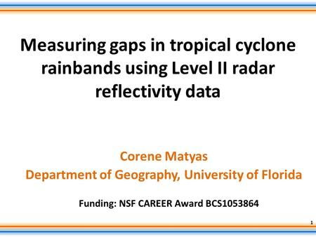 Measuring gaps in tropical cyclone rainbands using Level II radar reflectivity data Corene Matyas Department of Geography, University of Florida Funding: