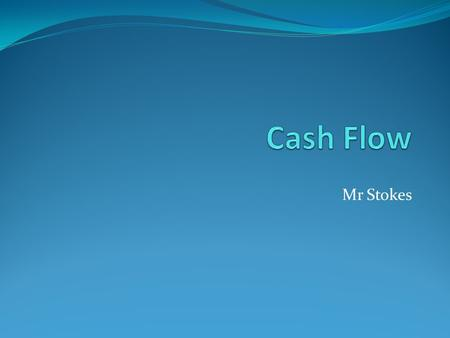 Mr Stokes. To understand the meaning of cash flow To understand why cash flow is important to a business To be able to construct & interpret a cash flow.