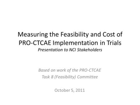 Measuring the Feasibility and Cost of PRO-CTCAE Implementation in Trials Presentation to NCI Stakeholders Based on work of the PRO-CTCAE Task 8 (Feasibility)