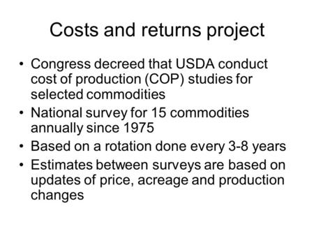 Costs and returns project Congress decreed that USDA conduct cost of production (COP) studies for selected commodities National survey for 15 commodities.