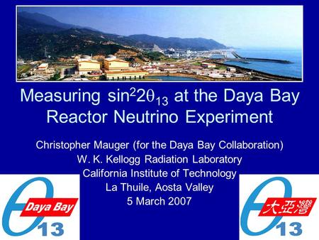 Measuring sin 2 2  13 at the Daya Bay Reactor Neutrino Experiment Christopher Mauger (for the Daya Bay Collaboration) W. K. Kellogg Radiation Laboratory.