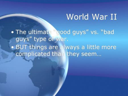 "World War II The ultimate ""good guys"" vs. ""bad guys"" type of war. BUT things are always a little more complicated than they seem… The ultimate ""good guys"""