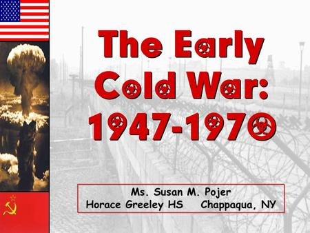 The Early Cold War: 1947-1970 The Early Cold War: 1947-1970 Ms. Susan M. Pojer Horace Greeley HS Chappaqua, NY.