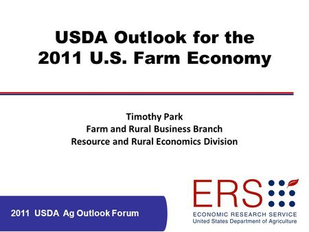 2011 USDA Ag Outlook Forum USDA Outlook for the 2011 U.S. Farm Economy Timothy Park Farm and Rural Business Branch Resource and Rural Economics Division.