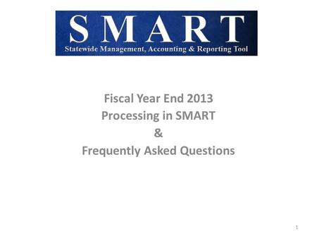 Fiscal Year End 2013 Processing in SMART & Frequently Asked Questions 1.