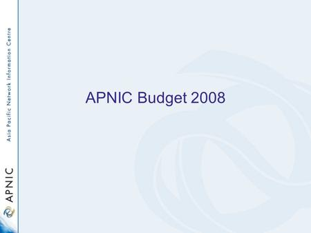 APNIC Budget 2008. APNIC budget planning process Expenses –APNIC Member Survey 2007 –Secretariat activity plans for 2008 –Historical financial data and.