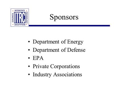 Sponsors Department of Energy Department of Defense EPA Private Corporations Industry Associations.