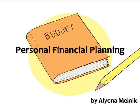 Personal Financial Planning by Alyona Melnik.  Financial planning analysis  Budget structure  Personal planning process  Budget optimization tools.