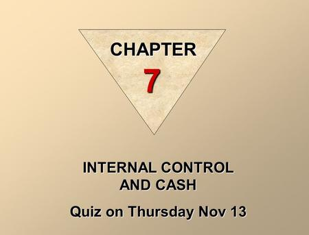 INTERNAL CONTROL AND CASH Quiz on Thursday Nov 13 CHAPTER 7.