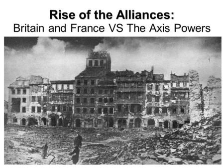 Rise of the Alliances: Rise of the Alliances: Britain and France VS The Axis Powers.