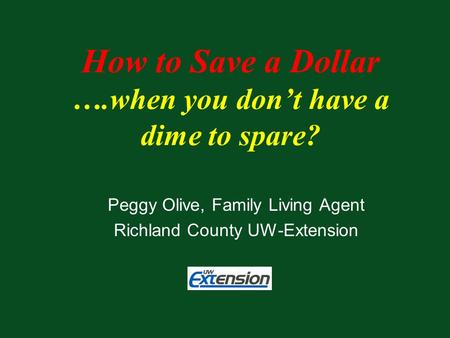 Peggy Olive, Family Living Agent Richland County UW-Extension How to Save a Dollar ….when you don't have a dime to spare?