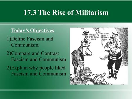 17.3 The Rise of Militarism Today's Objectives 1)Define Fascism and Communism. 2)Compare and Contrast Fascism and Communism 2)Explain why people liked.