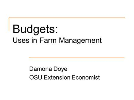 Budgets: Uses in Farm Management Damona Doye OSU Extension Economist.