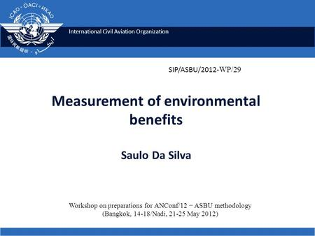 International Civil Aviation Organization Measurement of environmental benefits Saulo Da Silva Workshop on preparations for ANConf/12 − ASBU methodology.