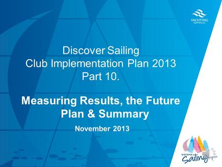 TITLE DATE Discover Sailing Club Implementation Plan 2013 Part 10. Measuring Results, the Future Plan & Summary November 2013.