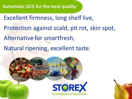 Automatic DCS for the best quality Excellent firmness, long shelf live, Protection against scald, pit rot, skin spot, Alternative for smartfresh, Natural.