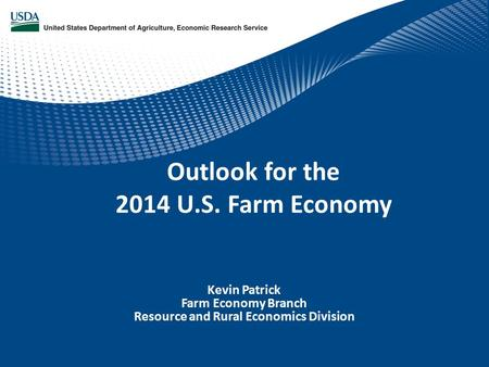 Kevin Patrick Farm Economy Branch Resource and Rural Economics Division Outlook for the 2014 U.S. Farm Economy.