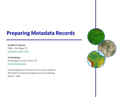 Preparing Metadata Records Suresh K.S. Vannan ORNL, Oak Ridge, TN Viv Hutchison US Geological Survey, Denver, CO
