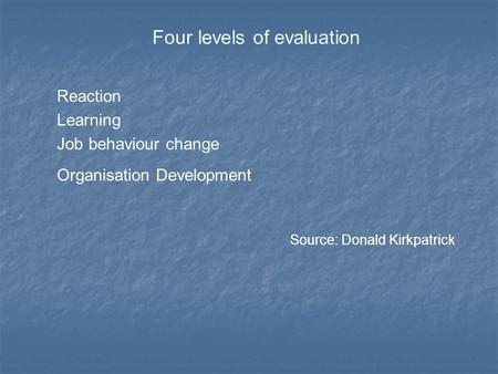 Four levels of evaluation Reaction Learning Job behaviour change Organisation Development Source: Donald Kirkpatrick.